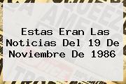Estas Eran Las Noticias Del <b>19 De Noviembre</b> De 1986