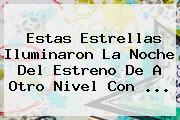 Estas Estrellas Iluminaron La Noche Del Estreno De <b>A Otro Nivel</b> Con <b>...</b>