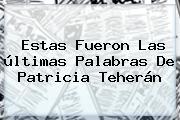 Estas Fueron Las últimas Palabras De <b>Patricia Teherán</b>