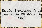 Estás Invitado A La Fiesta De <b>XV Años De Rubí</b>