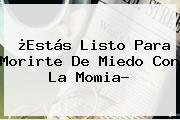 ¿Estás Listo Para Morirte De Miedo Con <b>La Momia</b>?