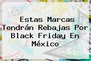 Estas Marcas Tendrán Rebajas Por <b>Black Friday</b> En México