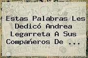 Estas Palabras Les Dedicó Andrea Legarreta A Sus Compañeros De ...
