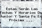Estas Serán Las Fechas Y Horarios De <b>Junior</b> Y Santa Fe En Próxima ...
