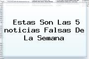 Estas Son Las 5 <b>noticias</b> Falsas De La Semana