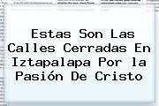 Estas Son Las Calles Cerradas En Iztapalapa Por <b>la Pasión De Cristo</b>
