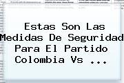 Estas Son Las Medidas De Seguridad Para El Partido <b>Colombia Vs</b> ...