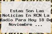 Estas Son Las Noticias En <b>RCN</b> La <b>Radio</b> Para Hoy 18 De Noviembre <b>...</b>