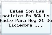 Estas Son Las <b>noticias</b> En RCN La Radio Para Hoy 21 De Diciembre <b>...</b>