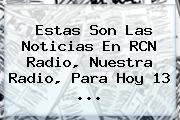 Estas Son Las Noticias En <b>RCN</b> Radio, Nuestra Radio, Para Hoy 13 <b>...</b>