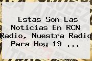 Estas Son Las Noticias En <b>RCN</b> Radio, Nuestra Radio Para Hoy 19 <b>...</b>