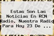 Estas Son Las Noticias En <b>RCN</b> Radio, Nuestra Radio Para Hoy 23 De ...