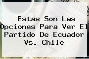 Estas Son Las Opciones Para Ver El Partido De <b>Ecuador Vs. Chile</b>