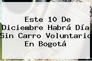 Este 10 De Diciembre Habrá <b>Día Sin Carro</b> Voluntario En Bogotá