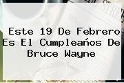 Este <b>19 De Febrero</b> Es El Cumpleaños De Bruce Wayne