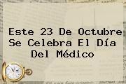 Este 23 De Octubre Se Celebra El <b>Día Del Médico</b>