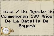 Este <b>7 De Agosto</b> Se Conmemoran 198 Años De La Batalla De Boyacá