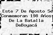 Este <b>7 De Agosto</b> Se Conmemoran 198 Años De La Batalla DeBoyacá