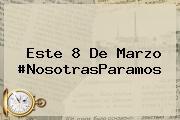 Este <b>8 De Marzo</b> #NosotrasParamos
