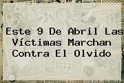 Este <b>9 De Abril</b> Las Víctimas Marchan Contra El Olvido