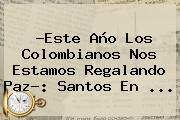 ?Este Año Los Colombianos Nos Estamos Regalando Paz?: Santos En ...