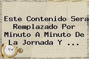 Este Contenido Sera Remplazado Por Minuto A Minuto De La Jornada Y ...