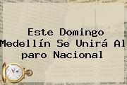 Este Domingo Medellín Se Unirá Al <b>paro Nacional</b>