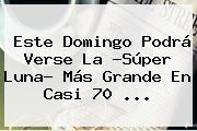 Este Domingo Podrá Verse La ?<b>Súper Luna</b>? Más Grande En Casi 70 ...