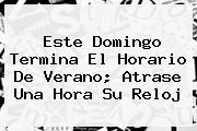 Este Domingo Termina El <b>Horario</b> De Verano; Atrase Una Hora Su Reloj