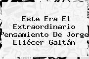 Este Era El Extraordinario Pensamiento De <b>Jorge Eliécer Gaitán</b>