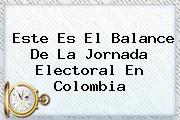 <b>Este Es El Balance De La Jornada Electoral En Colombia</b>