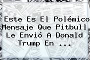 Este Es El Polémico Mensaje Que <b>Pitbull</b> Le Envió A Donald Trump En <b>...</b>