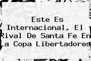 Este Es Internacional, El Rival De <b>Santa Fe</b> En La Copa Libertadores