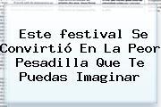 Este <b>festival</b> Se Convirtió En La Peor Pesadilla Que Te Puedas Imaginar