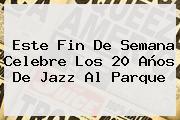 Este Fin De Semana Celebre Los 20 Años De <b>Jazz Al Parque</b>