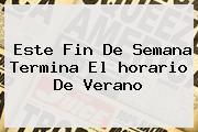 Este Fin De Semana Termina El <b>horario De Verano</b>