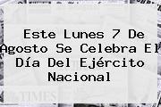 Este Lunes <b>7 De Agosto Se Celebra</b> El Día Del Ejército Nacional