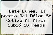 Este Lunes, El <b>precio Del Dólar</b> Se Cotizó Al Alza: Subió 16 Pesos