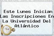 Este Lunes Inician Las Inscripciones En La <b>Universidad Del Atlántico</b>