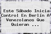 Este Sábado Inicia Control En Berlín A Venezolanos Que Quieran ...