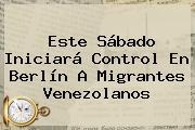 Este Sábado Iniciará Control En Berlín A Migrantes Venezolanos