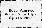Este Viernes Arrancó La <b>Liga Águila 2017</b>