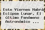 Este Viernes Habrá <b>Eclipse Lunar</b>, El último Fenómeno Astronómico ...