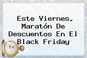 Este Viernes, Maratón De Descuentos En El <b>Black Friday</b>