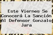 Este Viernes Se Conocerá La Sanción Al Defensor <b>Gonzalo Jara</b>