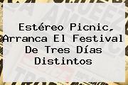 <b>Estéreo Picnic</b>, Arranca El Festival De Tres Días Distintos