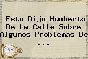 Esto Dijo <b>Humberto De La Calle</b> Sobre Algunos Problemas De ...