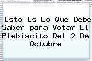 Esto Es Lo Que Debe Saber <b>para Votar</b> El <b>Plebiscito</b> Del 2 De Octubre