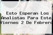 Esto Esperan Los Analistas Para Este Viernes <b>2 De Febrero</b>