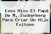 <b>Esto</b> Hizo El Papá De M. Zuckerberg Para Criar Un Hijo Exitoso